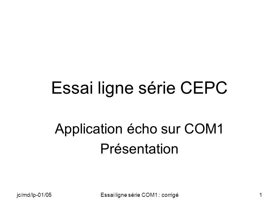 jc/md/lp-01/05Essai ligne série COM1 : corrigé42 COM1.cpp (11) // Réarmement de l événement if(!SetCommMask(hPort,EV_RXCHAR)) { CloseHandle(hPort); printf( Erreur lors de SetCommMask\n ); return 0; }