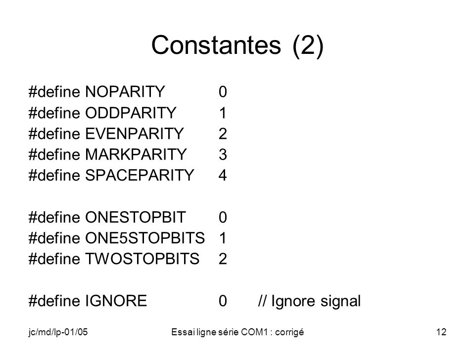 jc/md/lp-01/05Essai ligne série COM1 : corrigé12 Constantes (2) #define NOPARITY0 #define ODDPARITY 1 #define EVENPARITY 2 #define MARKPARITY 3 #define SPACEPARITY4 #define ONESTOPBIT0 #define ONE5STOPBITS 1 #define TWOSTOPBITS 2 #define IGNORE 0 // Ignore signal