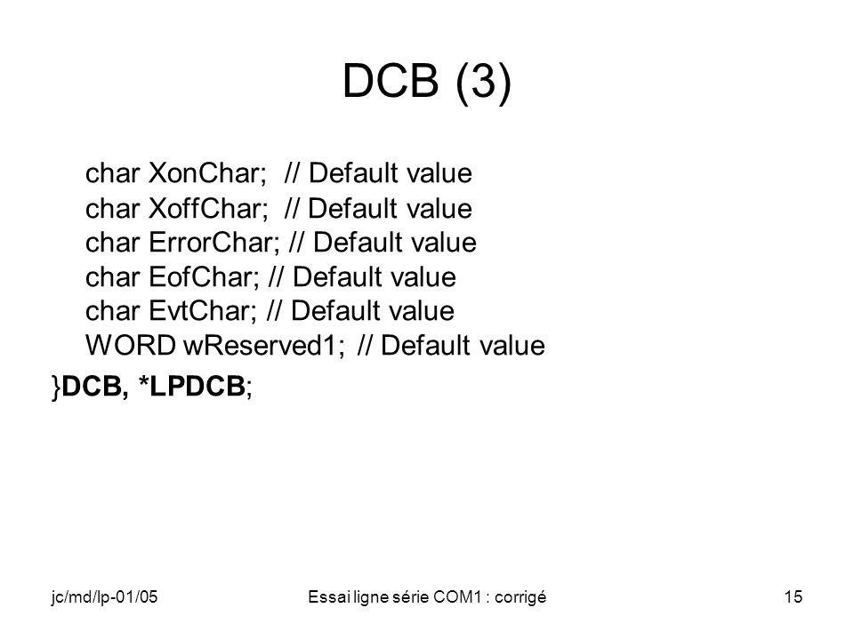 jc/md/lp-01/05Essai ligne série COM1 : corrigé15 DCB (3) char XonChar; // Default value char XoffChar; // Default value char ErrorChar; // Default val