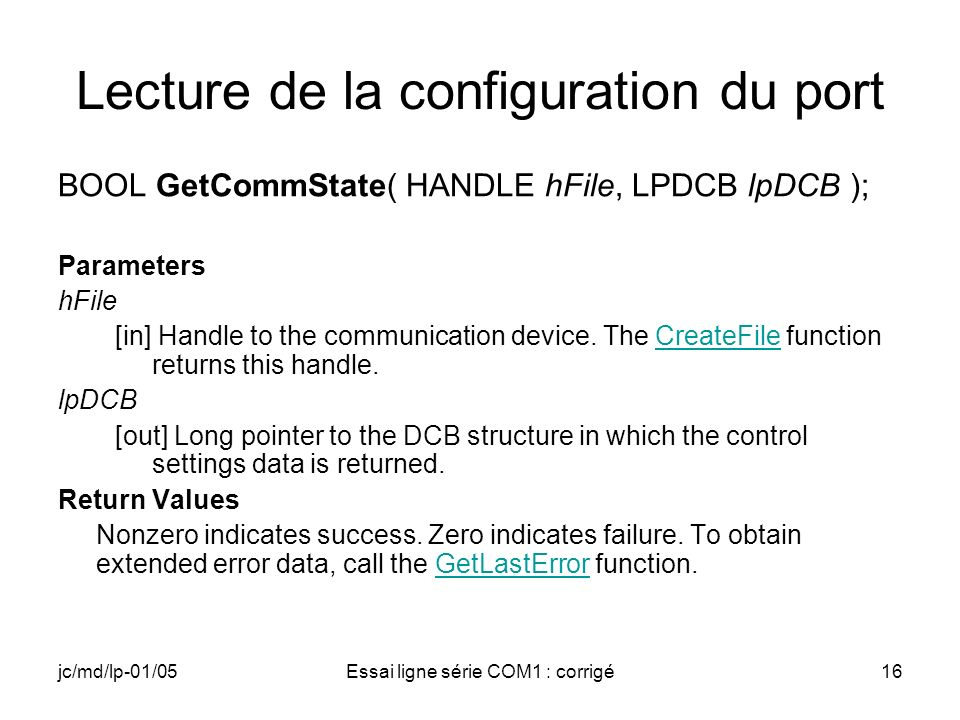 jc/md/lp-01/05Essai ligne série COM1 : corrigé16 Lecture de la configuration du port BOOL GetCommState( HANDLE hFile, LPDCB lpDCB ); Parameters hFile [in] Handle to the communication device.