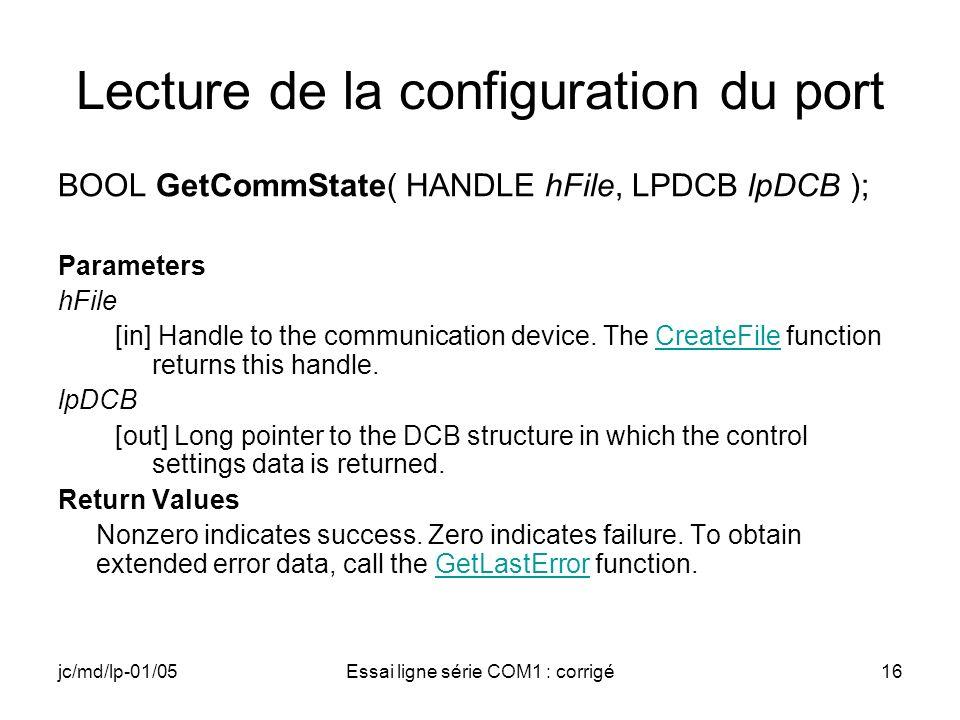 jc/md/lp-01/05Essai ligne série COM1 : corrigé16 Lecture de la configuration du port BOOL GetCommState( HANDLE hFile, LPDCB lpDCB ); Parameters hFile