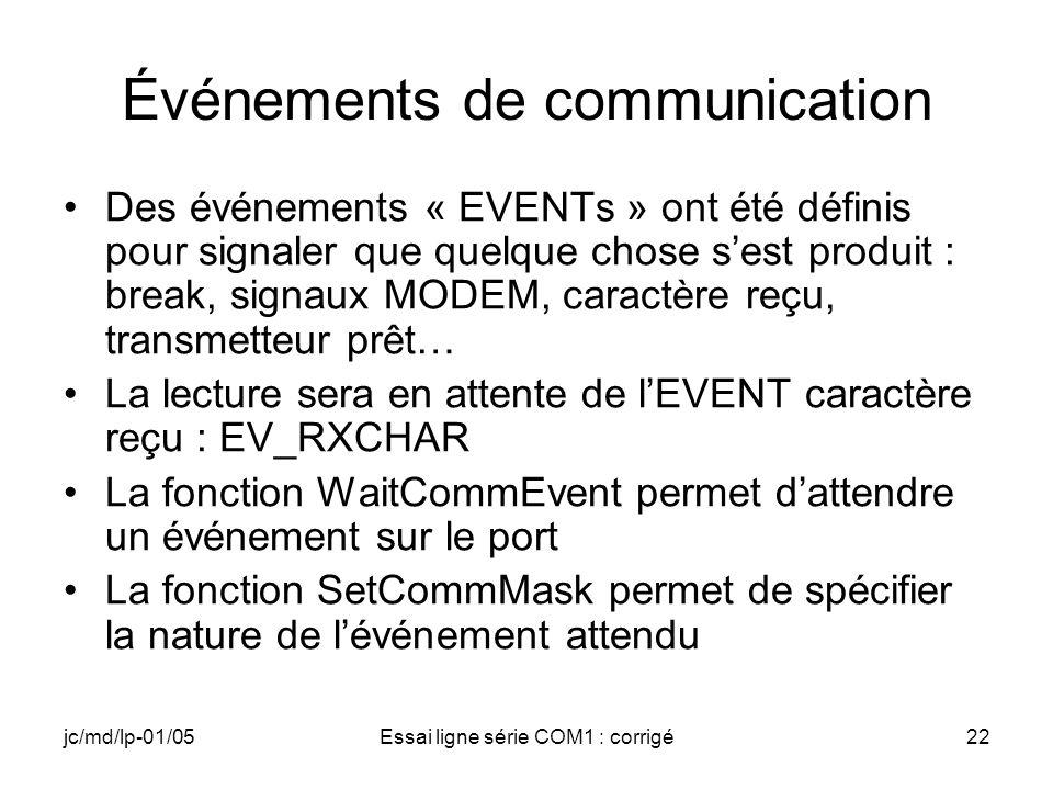 jc/md/lp-01/05Essai ligne série COM1 : corrigé22 Événements de communication Des événements « EVENTs » ont été définis pour signaler que quelque chose sest produit : break, signaux MODEM, caractère reçu, transmetteur prêt… La lecture sera en attente de lEVENT caractère reçu : EV_RXCHAR La fonction WaitCommEvent permet dattendre un événement sur le port La fonction SetCommMask permet de spécifier la nature de lévénement attendu
