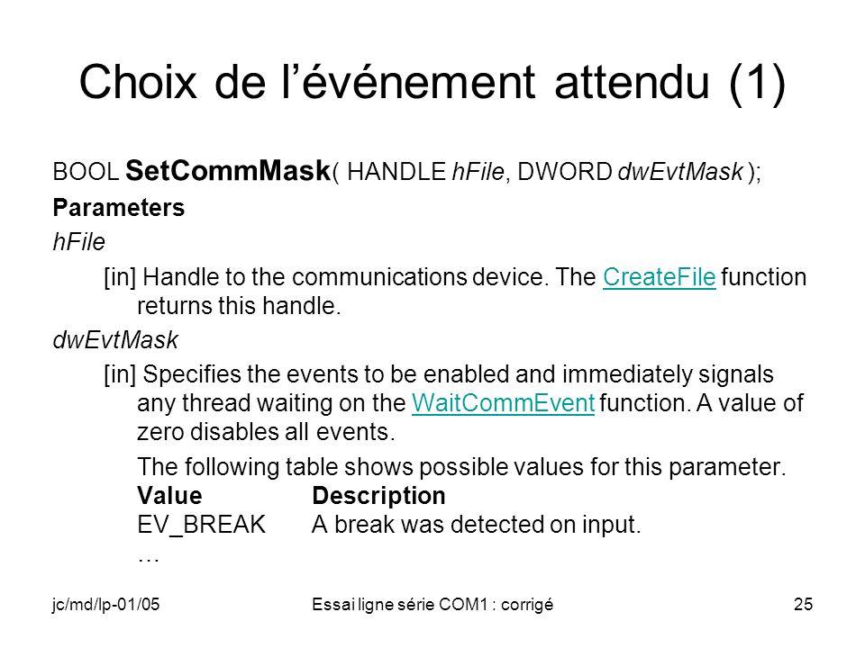 jc/md/lp-01/05Essai ligne série COM1 : corrigé25 Choix de lévénement attendu (1) BOOL SetCommMask ( HANDLE hFile, DWORD dwEvtMask ); Parameters hFile [in] Handle to the communications device.