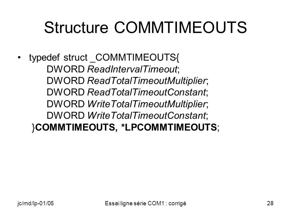 jc/md/lp-01/05Essai ligne série COM1 : corrigé28 Structure COMMTIMEOUTS typedef struct _COMMTIMEOUTS{ DWORD ReadIntervalTimeout; DWORD ReadTotalTimeou