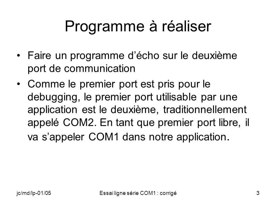 jc/md/lp-01/05Essai ligne série COM1 : corrigé14 DCB (2) DWORD fInX:1; // FALSE: no XON/XOFF DWORD fErrorChar:1; // FALSE: no error replacement DWORD fNull:1;// FALSE: no null bytes discarded DWORD fRtsControl:2; // RTS_CONTROL_DISABLE DWORD fAbortOnError:1; // FALSE: no error abort DWORD fDummy2:17; // Reserved WORD wReserved; // must be 0 WORD XonLim; // Flow control default value WORD XoffLim; // Flow control default value BYTE ByteSize; // 8 bits BYTE Parity; // 0: non parity BYTE StopBits; // 0: one stop bit