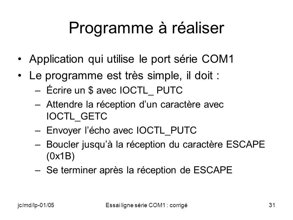 jc/md/lp-01/05Essai ligne série COM1 : corrigé31 Programme à réaliser Application qui utilise le port série COM1 Le programme est très simple, il doit : –Écrire un $ avec IOCTL_ PUTC –Attendre la réception dun caractère avec IOCTL_GETC –Envoyer lécho avec IOCTL_PUTC –Boucler jusquà la réception du caractère ESCAPE (0x1B) –Se terminer après la réception de ESCAPE