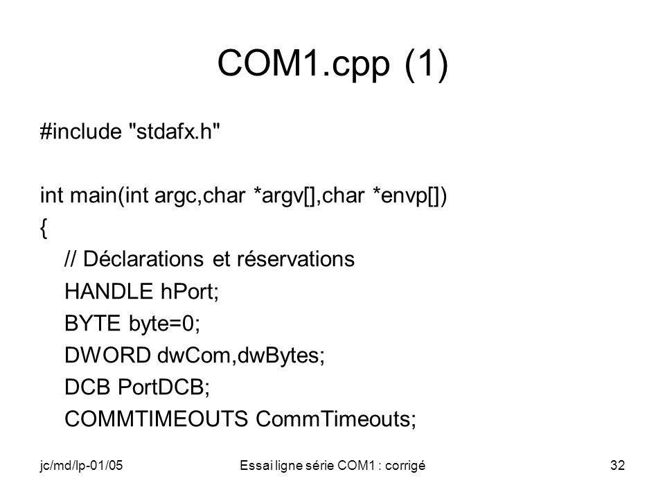 jc/md/lp-01/05Essai ligne série COM1 : corrigé32 COM1.cpp (1) #include stdafx.h int main(int argc,char *argv[],char *envp[]) { // Déclarations et réservations HANDLE hPort; BYTE byte=0; DWORD dwCom,dwBytes; DCB PortDCB; COMMTIMEOUTS CommTimeouts;