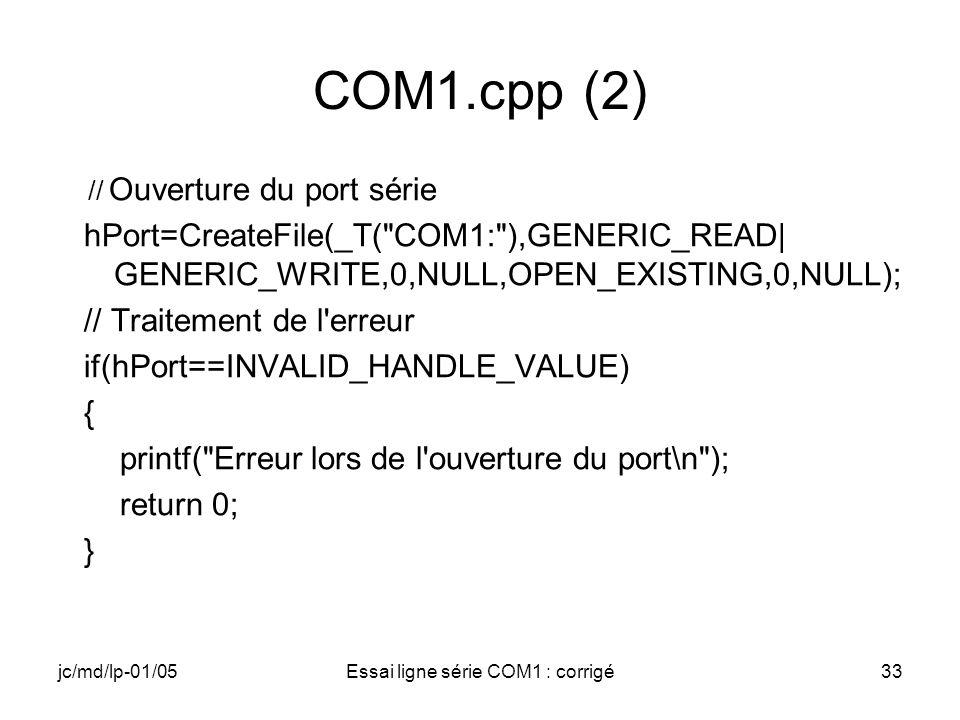 jc/md/lp-01/05Essai ligne série COM1 : corrigé33 COM1.cpp (2) // Ouverture du port série hPort=CreateFile(_T( COM1: ),GENERIC_READ| GENERIC_WRITE,0,NULL,OPEN_EXISTING,0,NULL); // Traitement de l erreur if(hPort==INVALID_HANDLE_VALUE) { printf( Erreur lors de l ouverture du port\n ); return 0; }