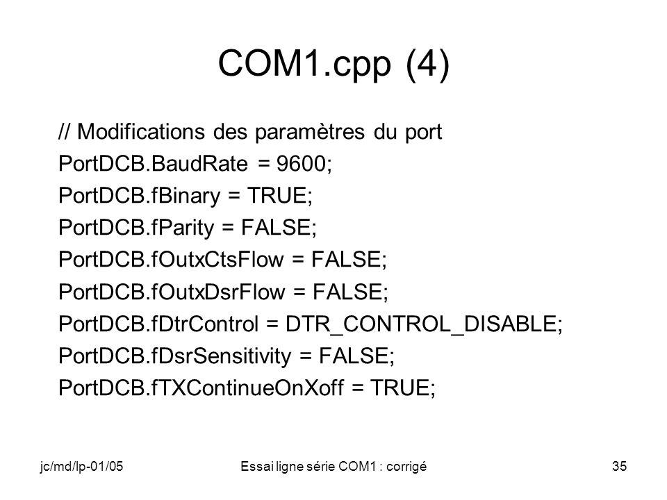 jc/md/lp-01/05Essai ligne série COM1 : corrigé35 COM1.cpp (4) // Modifications des paramètres du port PortDCB.BaudRate = 9600; PortDCB.fBinary = TRUE;