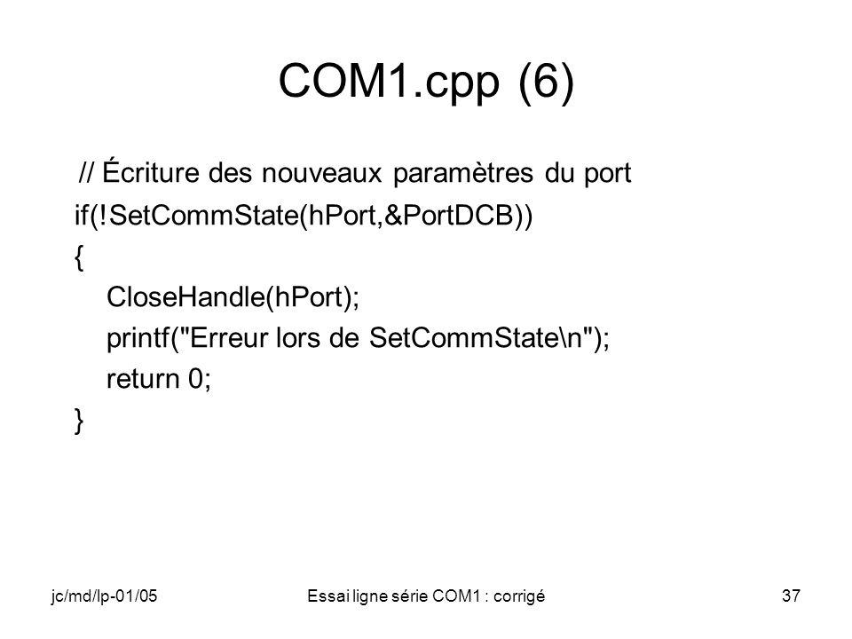 jc/md/lp-01/05Essai ligne série COM1 : corrigé37 COM1.cpp (6) // Écriture des nouveaux paramètres du port if(!SetCommState(hPort,&PortDCB)) { CloseHandle(hPort); printf( Erreur lors de SetCommState\n ); return 0; }