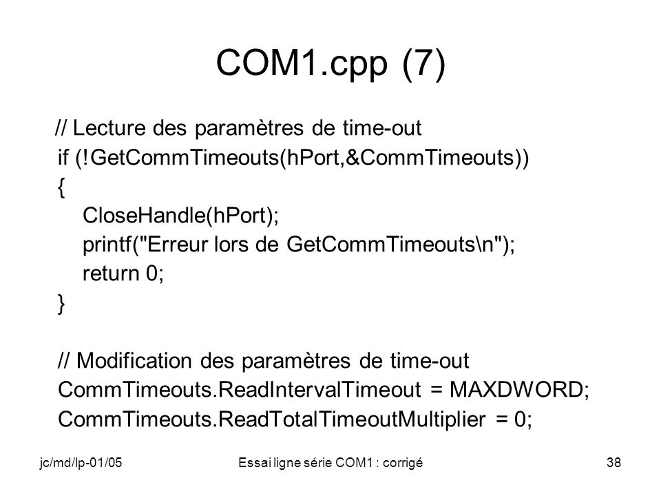jc/md/lp-01/05Essai ligne série COM1 : corrigé38 COM1.cpp (7) // Lecture des paramètres de time-out if (!GetCommTimeouts(hPort,&CommTimeouts)) { CloseHandle(hPort); printf( Erreur lors de GetCommTimeouts\n ); return 0; } // Modification des paramètres de time-out CommTimeouts.ReadIntervalTimeout = MAXDWORD; CommTimeouts.ReadTotalTimeoutMultiplier = 0;