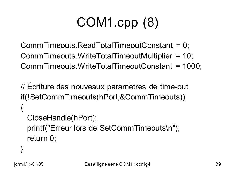 jc/md/lp-01/05Essai ligne série COM1 : corrigé39 COM1.cpp (8) CommTimeouts.ReadTotalTimeoutConstant = 0; CommTimeouts.WriteTotalTimeoutMultiplier = 10; CommTimeouts.WriteTotalTimeoutConstant = 1000; // Écriture des nouveaux paramètres de time-out if(!SetCommTimeouts(hPort,&CommTimeouts)) { CloseHandle(hPort); printf( Erreur lors de SetCommTimeouts\n ); return 0; }