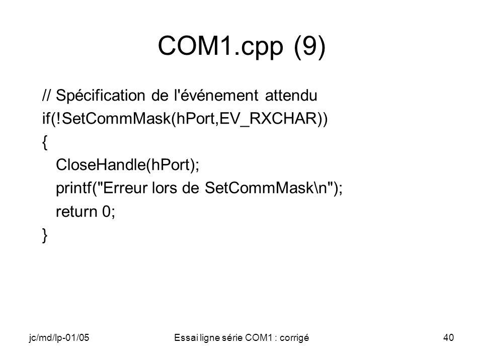 jc/md/lp-01/05Essai ligne série COM1 : corrigé40 COM1.cpp (9) // Spécification de l événement attendu if(!SetCommMask(hPort,EV_RXCHAR)) { CloseHandle(hPort); printf( Erreur lors de SetCommMask\n ); return 0; }