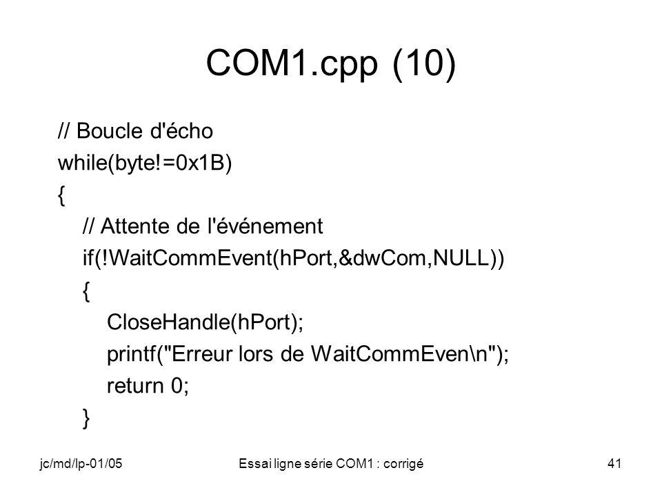 jc/md/lp-01/05Essai ligne série COM1 : corrigé41 COM1.cpp (10) // Boucle d écho while(byte!=0x1B) { // Attente de l événement if(!WaitCommEvent(hPort,&dwCom,NULL)) { CloseHandle(hPort); printf( Erreur lors de WaitCommEven\n ); return 0; }