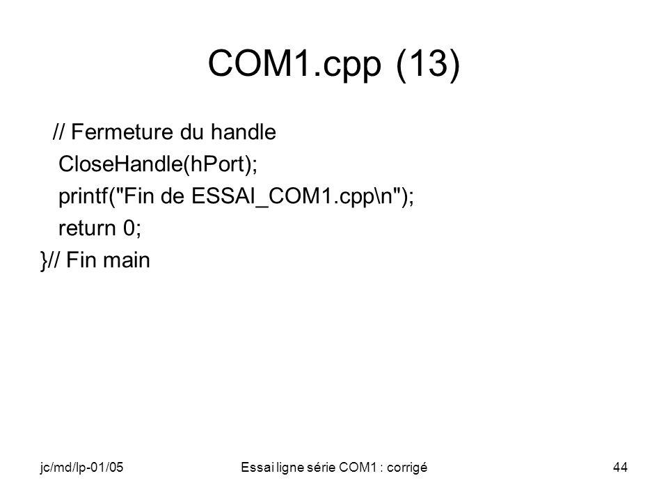 jc/md/lp-01/05Essai ligne série COM1 : corrigé44 COM1.cpp (13) // Fermeture du handle CloseHandle(hPort); printf( Fin de ESSAI_COM1.cpp\n ); return 0; }// Fin main