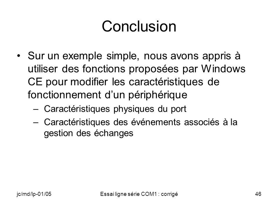 jc/md/lp-01/05Essai ligne série COM1 : corrigé46 Conclusion Sur un exemple simple, nous avons appris à utiliser des fonctions proposées par Windows CE pour modifier les caractéristiques de fonctionnement dun périphérique –Caractéristiques physiques du port –Caractéristiques des événements associés à la gestion des échanges