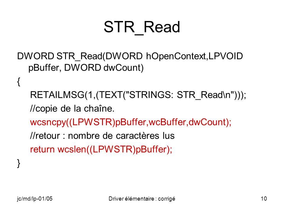 jc/md/lp-01/05Driver élémentaire : corrigé10 STR_Read DWORD STR_Read(DWORD hOpenContext,LPVOID pBuffer, DWORD dwCount) { RETAILMSG(1,(TEXT( STRINGS: STR_Read\n ))); //copie de la chaîne.