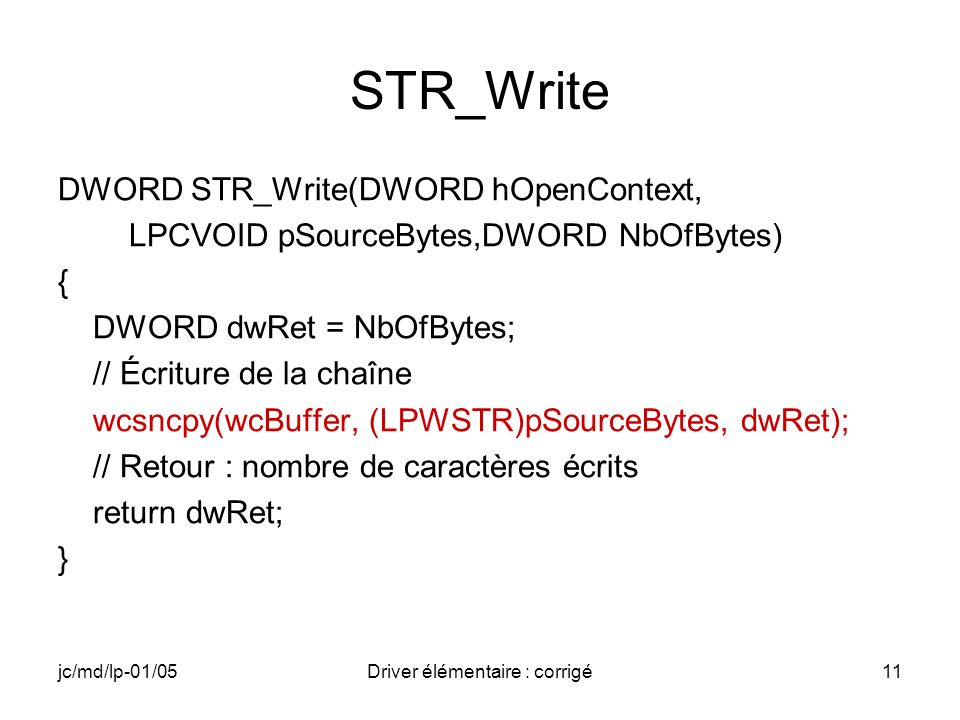 jc/md/lp-01/05Driver élémentaire : corrigé11 STR_Write DWORD STR_Write(DWORD hOpenContext, LPCVOID pSourceBytes,DWORD NbOfBytes) { DWORD dwRet = NbOfBytes; // Écriture de la chaîne wcsncpy(wcBuffer, (LPWSTR)pSourceBytes, dwRet); // Retour : nombre de caractères écrits return dwRet; }