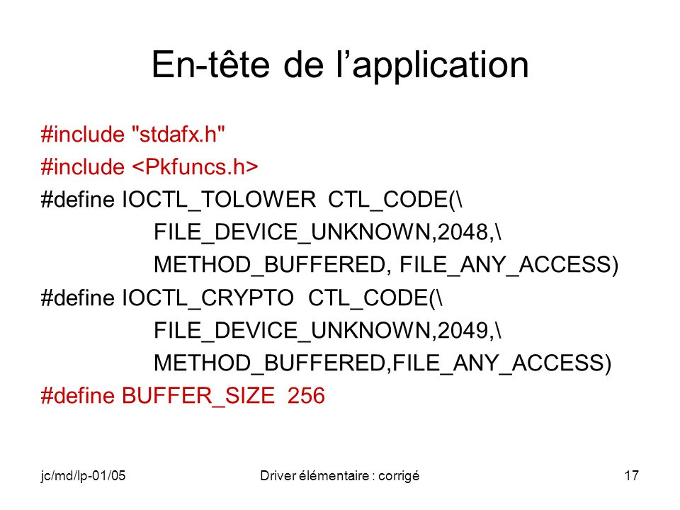 jc/md/lp-01/05Driver élémentaire : corrigé17 En-tête de lapplication #include stdafx.h #include #define IOCTL_TOLOWER CTL_CODE(\ FILE_DEVICE_UNKNOWN,2048,\ METHOD_BUFFERED, FILE_ANY_ACCESS) #define IOCTL_CRYPTO CTL_CODE(\ FILE_DEVICE_UNKNOWN,2049,\ METHOD_BUFFERED,FILE_ANY_ACCESS) #define BUFFER_SIZE 256