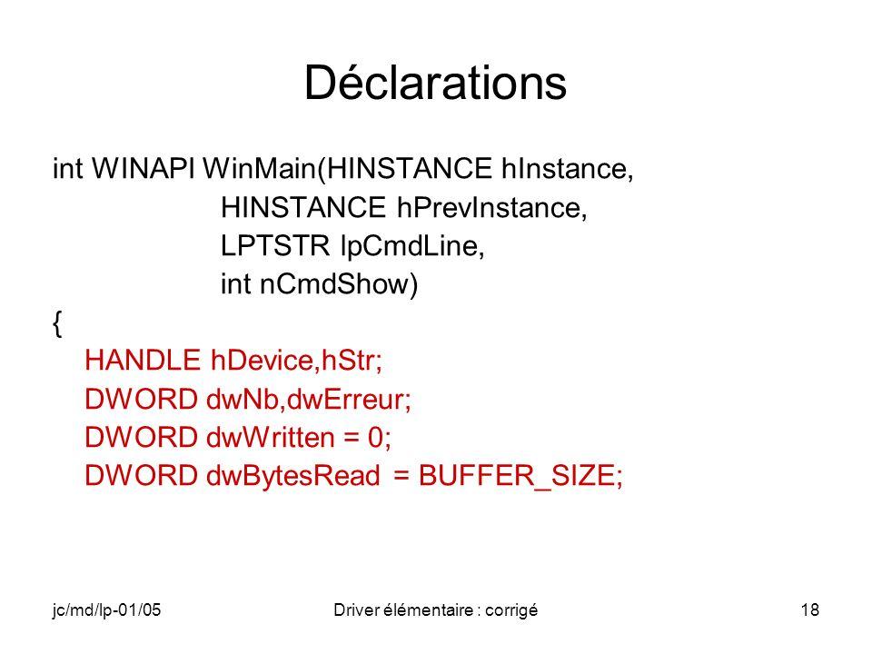 jc/md/lp-01/05Driver élémentaire : corrigé18 Déclarations int WINAPI WinMain(HINSTANCE hInstance, HINSTANCE hPrevInstance, LPTSTR lpCmdLine, int nCmdShow) { HANDLE hDevice,hStr; DWORD dwNb,dwErreur; DWORD dwWritten = 0; DWORD dwBytesRead = BUFFER_SIZE;