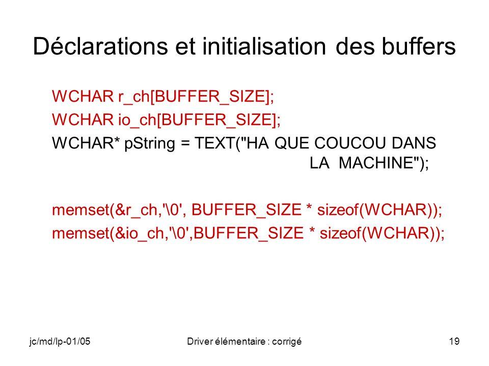 jc/md/lp-01/05Driver élémentaire : corrigé19 Déclarations et initialisation des buffers WCHAR r_ch[BUFFER_SIZE]; WCHAR io_ch[BUFFER_SIZE]; WCHAR* pString = TEXT( HA QUE COUCOU DANS LA MACHINE ); memset(&r_ch, \0 , BUFFER_SIZE * sizeof(WCHAR)); memset(&io_ch, \0 ,BUFFER_SIZE * sizeof(WCHAR));