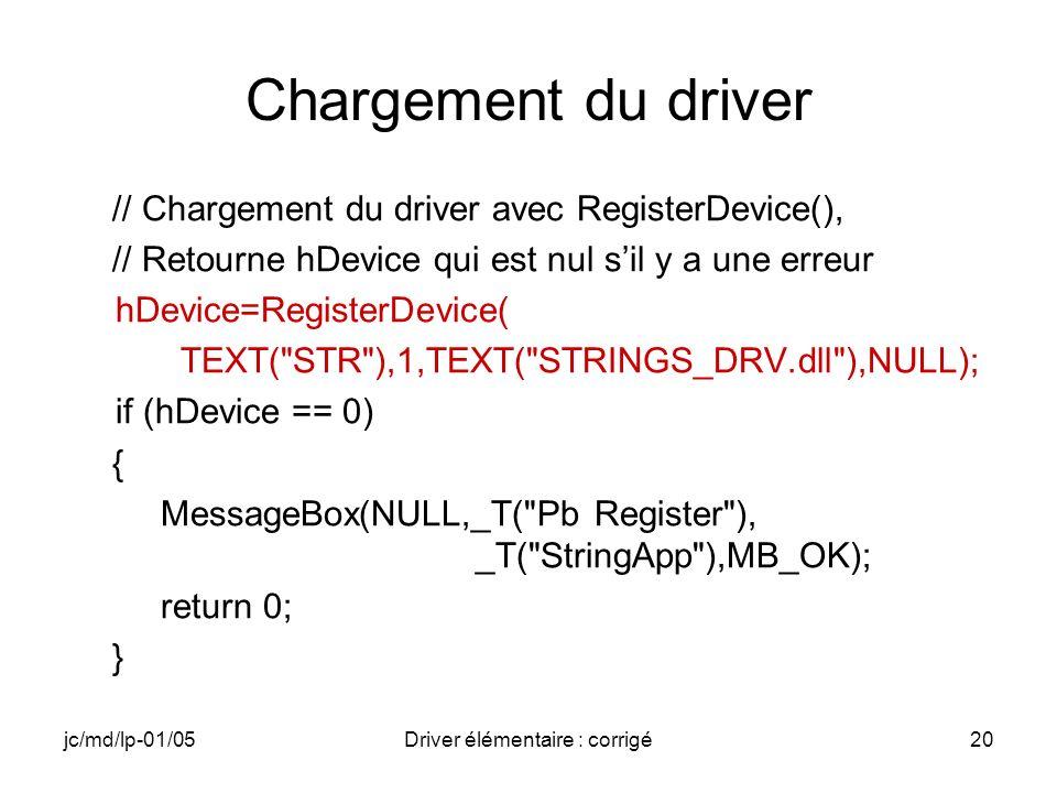 jc/md/lp-01/05Driver élémentaire : corrigé20 Chargement du driver // Chargement du driver avec RegisterDevice(), // Retourne hDevice qui est nul sil y a une erreur hDevice=RegisterDevice( TEXT( STR ),1,TEXT( STRINGS_DRV.dll ),NULL); if (hDevice == 0) { MessageBox(NULL,_T( Pb Register ), _T( StringApp ),MB_OK); return 0; }