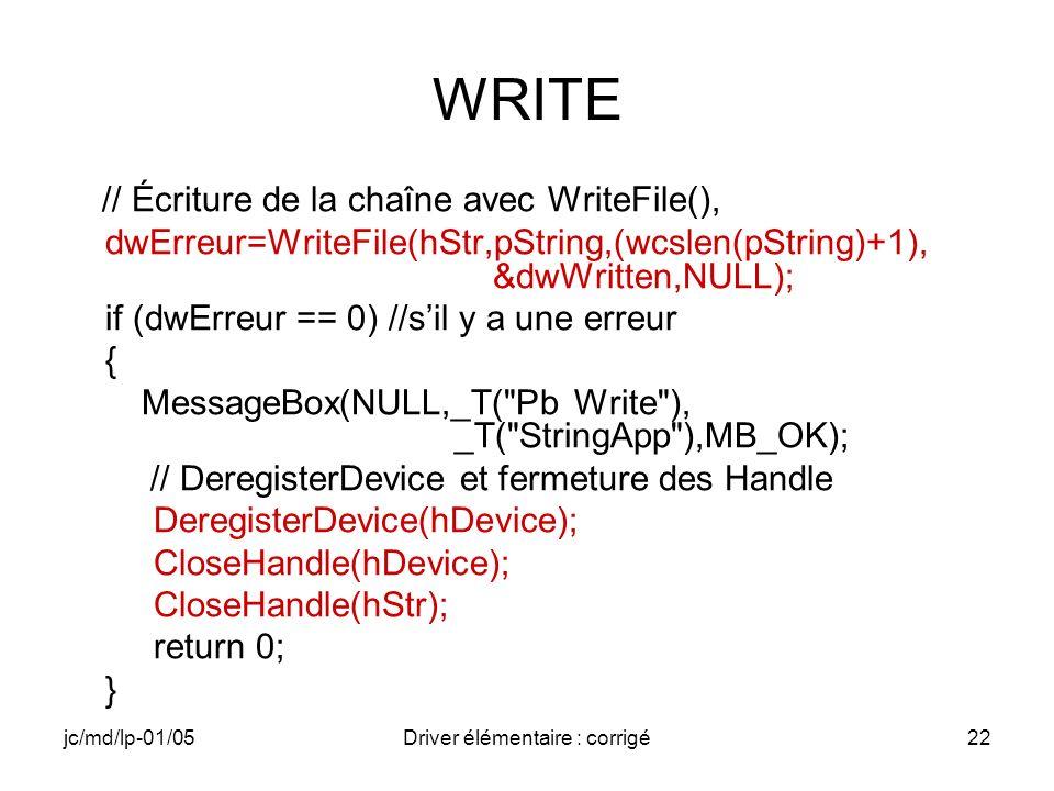 jc/md/lp-01/05Driver élémentaire : corrigé22 WRITE // Écriture de la chaîne avec WriteFile(), dwErreur=WriteFile(hStr,pString,(wcslen(pString)+1), &dwWritten,NULL); if (dwErreur == 0) //sil y a une erreur { MessageBox(NULL,_T( Pb Write ), _T( StringApp ),MB_OK); // DeregisterDevice et fermeture des Handle DeregisterDevice(hDevice); CloseHandle(hDevice); CloseHandle(hStr); return 0; }