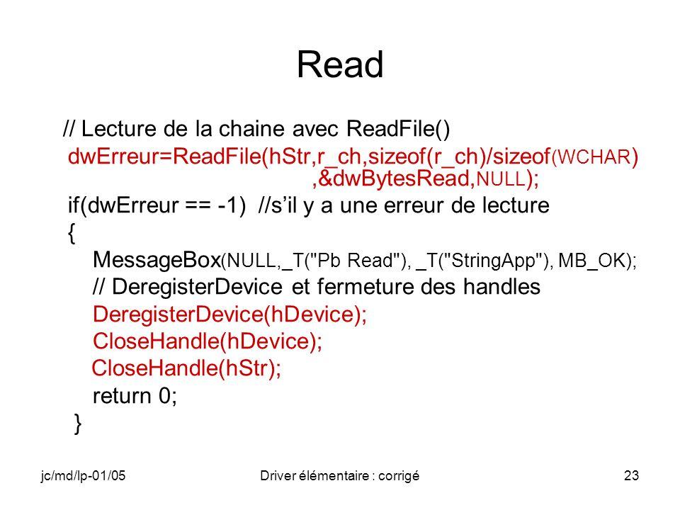 jc/md/lp-01/05Driver élémentaire : corrigé23 Read // Lecture de la chaine avec ReadFile() dwErreur=ReadFile(hStr,r_ch,sizeof(r_ch)/sizeof (WCHAR ),&dwBytesRead, NULL ); if(dwErreur == -1) //sil y a une erreur de lecture { MessageBox (NULL,_T( Pb Read ), _T( StringApp ), MB_OK); // DeregisterDevice et fermeture des handles DeregisterDevice(hDevice); CloseHandle(hDevice); CloseHandle(hStr); return 0; }