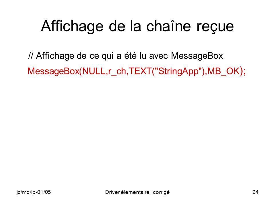 jc/md/lp-01/05Driver élémentaire : corrigé24 Affichage de la chaîne reçue // Affichage de ce qui a été lu avec MessageBox MessageBox(NULL,r_ch,TEXT( StringApp ),MB_OK );