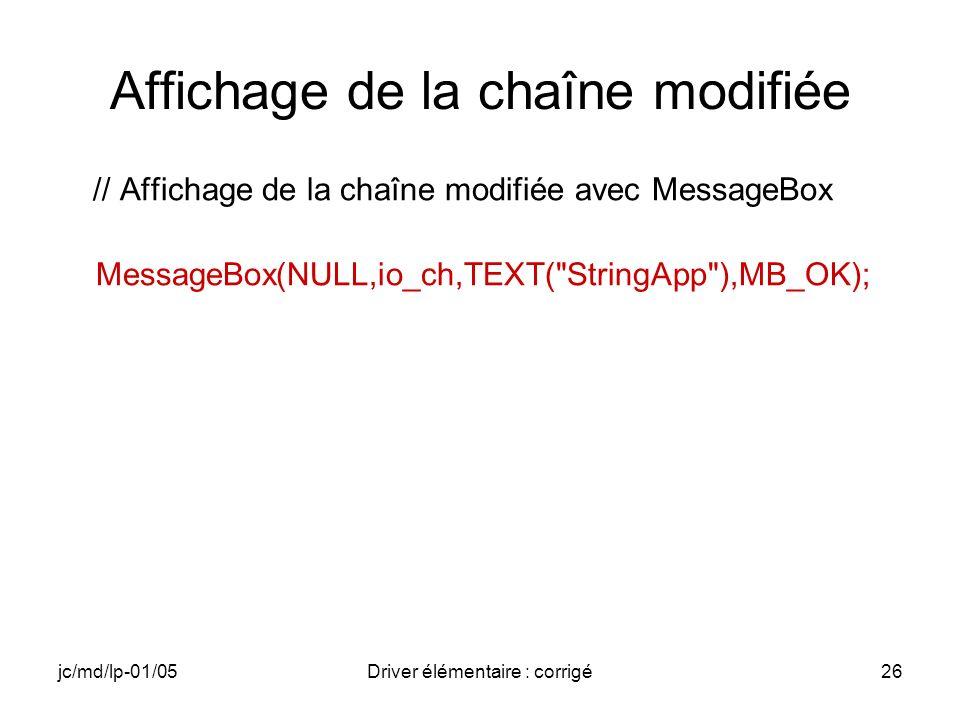 jc/md/lp-01/05Driver élémentaire : corrigé26 Affichage de la chaîne modifiée // Affichage de la chaîne modifiée avec MessageBox MessageBox(NULL,io_ch,TEXT( StringApp ),MB_OK);