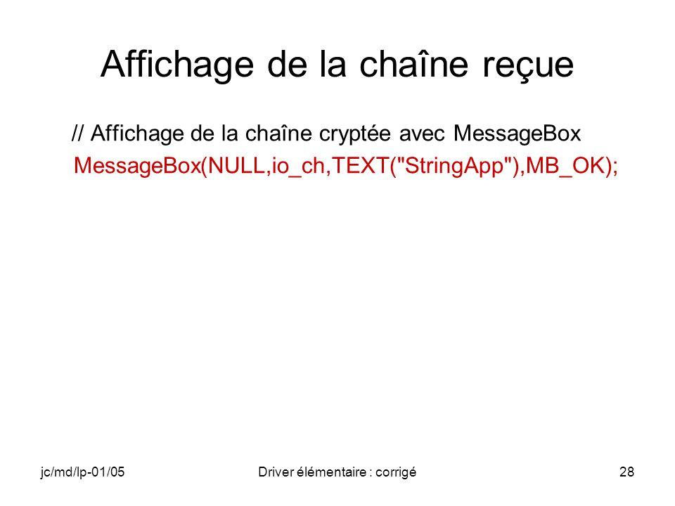 jc/md/lp-01/05Driver élémentaire : corrigé28 Affichage de la chaîne reçue // Affichage de la chaîne cryptée avec MessageBox MessageBox(NULL,io_ch,TEXT( StringApp ),MB_OK);