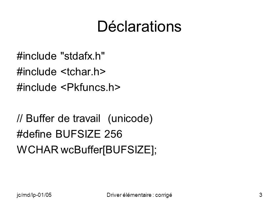 jc/md/lp-01/05Driver élémentaire : corrigé3 Déclarations #include stdafx.h #include // Buffer de travail (unicode) #define BUFSIZE 256 WCHAR wcBuffer[BUFSIZE];