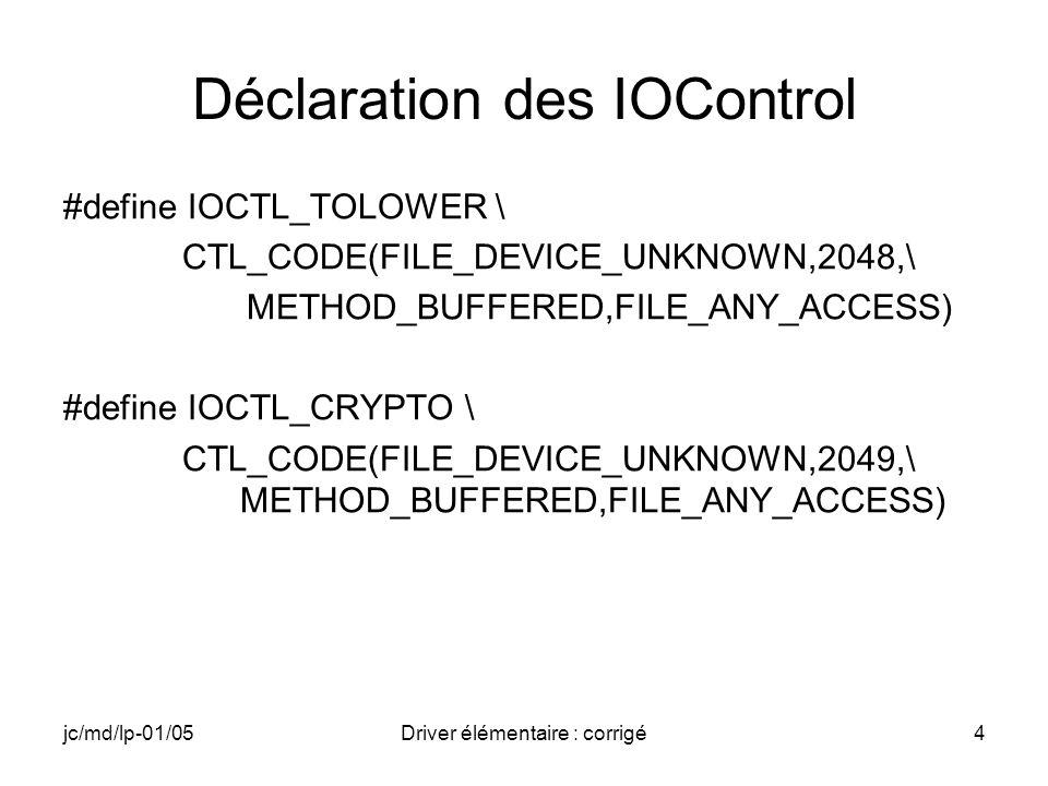 jc/md/lp-01/05Driver élémentaire : corrigé25 IOControl TOLOWER // Appel de l IOCTL TOLOWER avec DeviceIoControl() dwEerreur=DeviceIoControl (hStr,IOCTL_TOLOWER,NULL, NULL,io_ch,(wcslen(pString)+1),&dwNb,NULL); if (dwErreur == 0) //sil y a une erreur dans IOCTL { MessageBox (NULL,_T( Pb Tolower ), _T( StringApp ), MB_OK); // DeregisterDevice et fermeture des handles DeregisterDevice(hDevice); CloseHandle(hDevice); CloseHandle(hStr); return 0; }