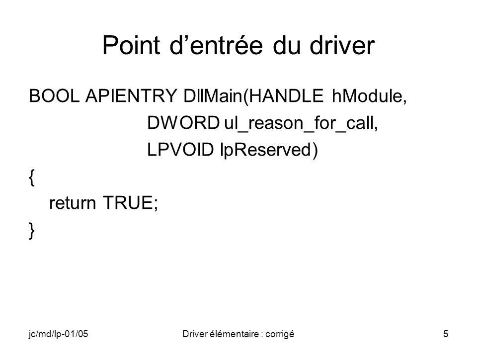 jc/md/lp-01/05Driver élémentaire : corrigé5 Point dentrée du driver BOOL APIENTRY DllMain(HANDLE hModule, DWORD ul_reason_for_call, LPVOID lpReserved) { return TRUE; }