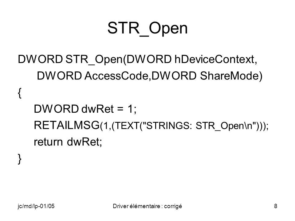 jc/md/lp-01/05Driver élémentaire : corrigé8 STR_Open DWORD STR_Open(DWORD hDeviceContext, DWORD AccessCode,DWORD ShareMode) { DWORD dwRet = 1; RETAILMSG (1,(TEXT( STRINGS: STR_Open\n ))); return dwRet; }