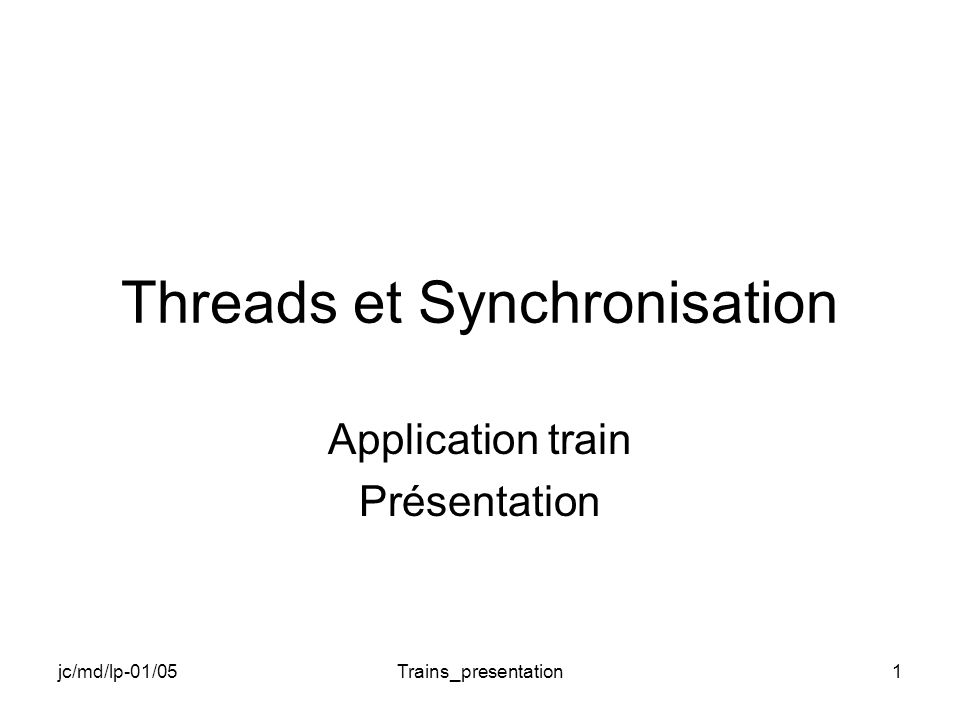 jc/md/lp-01/05Trains_presentation1 Threads et Synchronisation Application train Présentation
