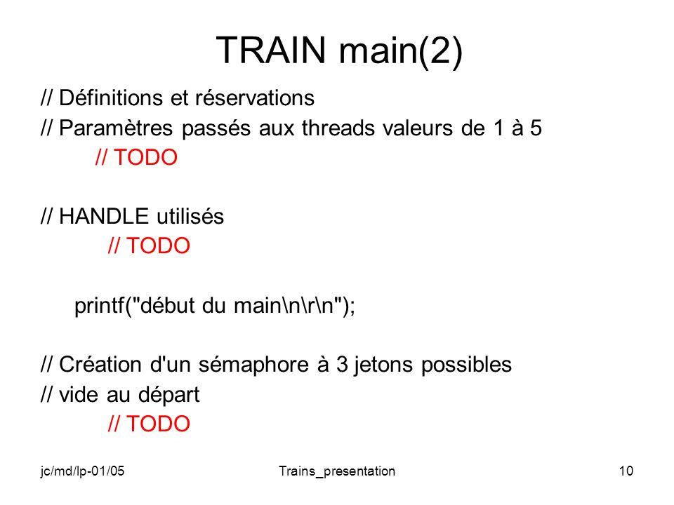 jc/md/lp-01/05Trains_presentation10 TRAIN main(2) // Définitions et réservations // Paramètres passés aux threads valeurs de 1 à 5 // TODO // HANDLE utilisés // TODO printf( début du main\n\r\n ); // Création d un sémaphore à 3 jetons possibles // vide au départ // TODO