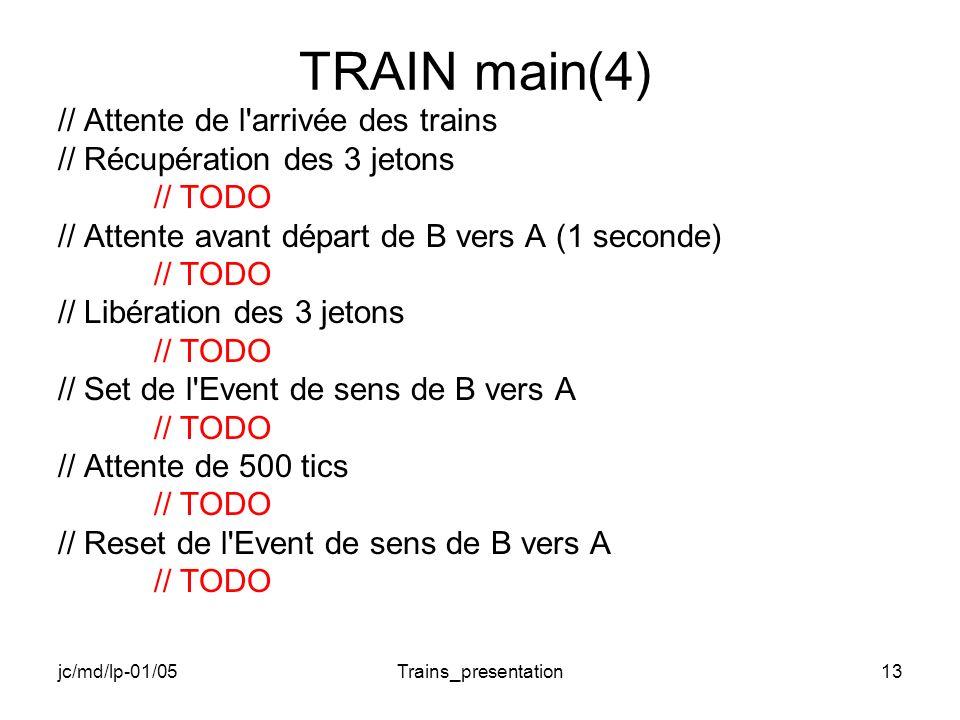 jc/md/lp-01/05Trains_presentation13 TRAIN main(4) // Attente de l arrivée des trains // Récupération des 3 jetons // TODO // Attente avant départ de B vers A (1 seconde) // TODO // Libération des 3 jetons // TODO // Set de l Event de sens de B vers A // TODO // Attente de 500 tics // TODO // Reset de l Event de sens de B vers A // TODO