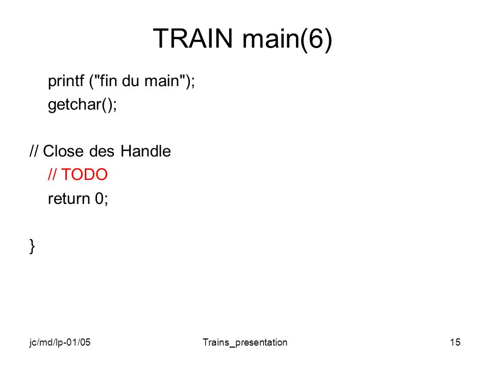 jc/md/lp-01/05Trains_presentation15 TRAIN main(6) printf ( fin du main ); getchar(); // Close des Handle // TODO return 0; }