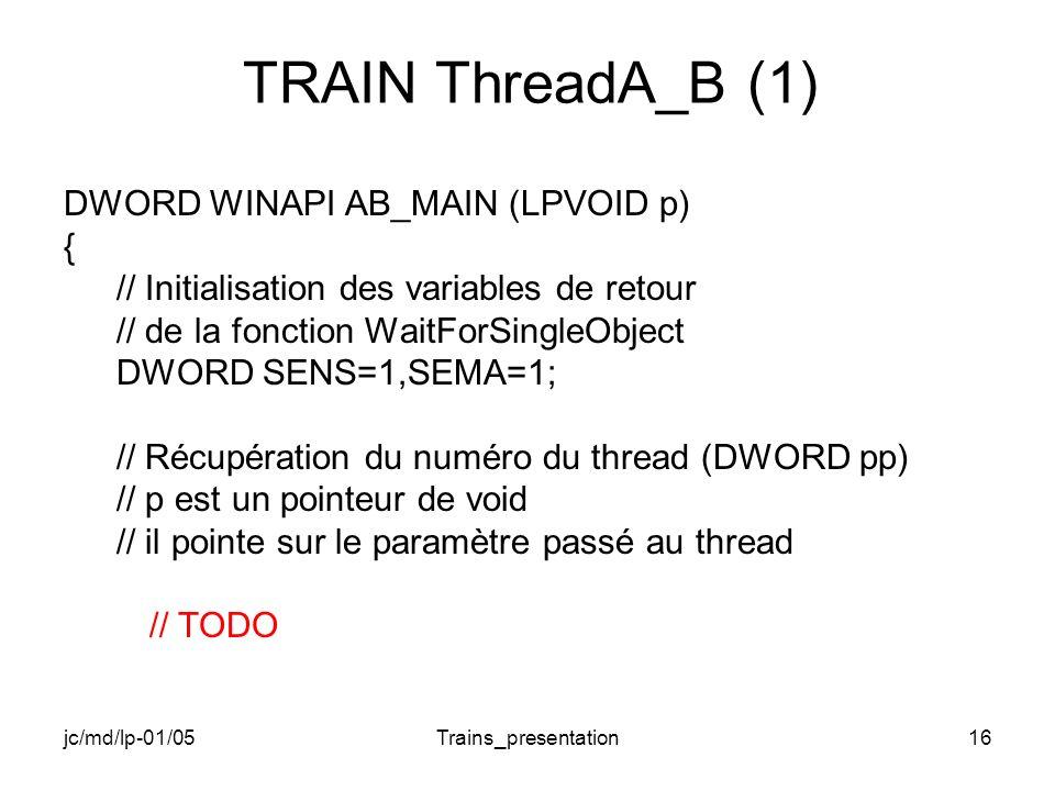jc/md/lp-01/05Trains_presentation16 TRAIN ThreadA_B (1) DWORD WINAPI AB_MAIN (LPVOID p) { // Initialisation des variables de retour // de la fonction WaitForSingleObject DWORD SENS=1,SEMA=1; // Récupération du numéro du thread (DWORD pp) // p est un pointeur de void // il pointe sur le paramètre passé au thread // TODO