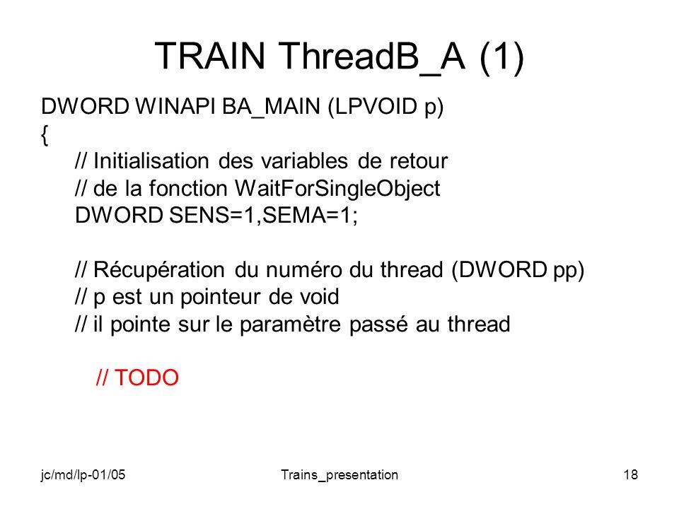 jc/md/lp-01/05Trains_presentation18 TRAIN ThreadB_A (1) DWORD WINAPI BA_MAIN (LPVOID p) { // Initialisation des variables de retour // de la fonction WaitForSingleObject DWORD SENS=1,SEMA=1; // Récupération du numéro du thread (DWORD pp) // p est un pointeur de void // il pointe sur le paramètre passé au thread // TODO
