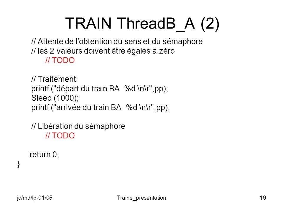 jc/md/lp-01/05Trains_presentation19 TRAIN ThreadB_A (2) // Attente de l obtention du sens et du sémaphore // les 2 valeurs doivent être égales a zéro // TODO // Traitement printf ( départ du train BA %d \n\r ,pp); Sleep (1000); printf ( arrivée du train BA %d \n\r ,pp); // Libération du sémaphore // TODO return 0; }