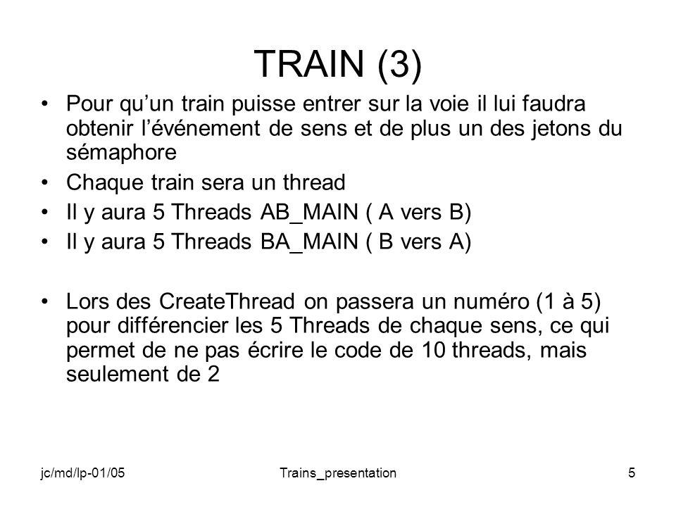 jc/md/lp-01/05Trains_presentation6 TRAIN (4) Programme principal –Créer les 10 trains (Threads) –Créer les Event de sens –Créer le sémaphore à 3 jetons possibles –Gérer le passage des trains (2 passages dans chaque sens, ou boucle tant que le dernier train nest pas arrivé: dernier thread non actif) –Fermer tout ce qui a été ouvert (Handle)
