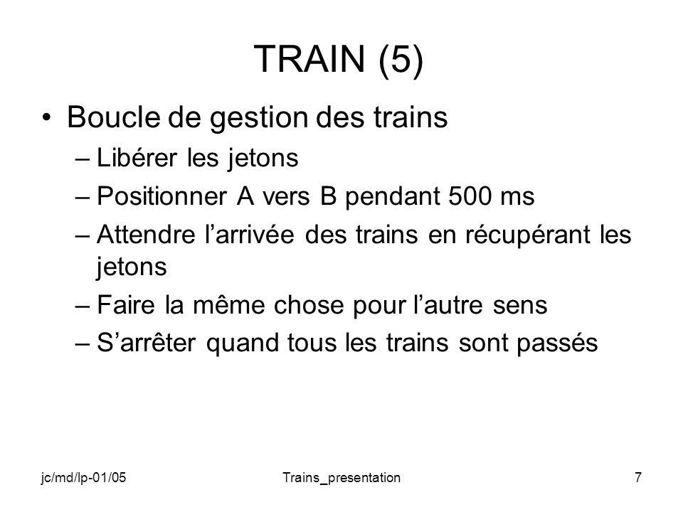 jc/md/lp-01/05Trains_presentation8 TRAIN (6) Thread train –Récupérer le numéro du train –Attendre le sémaphore et lévénement de sens –Envoyer message « train numéro x parti » –Attendre 1 seconde (durée du trajet) –Envoyer message « train numéro x arrivé » –Rendre le jeton