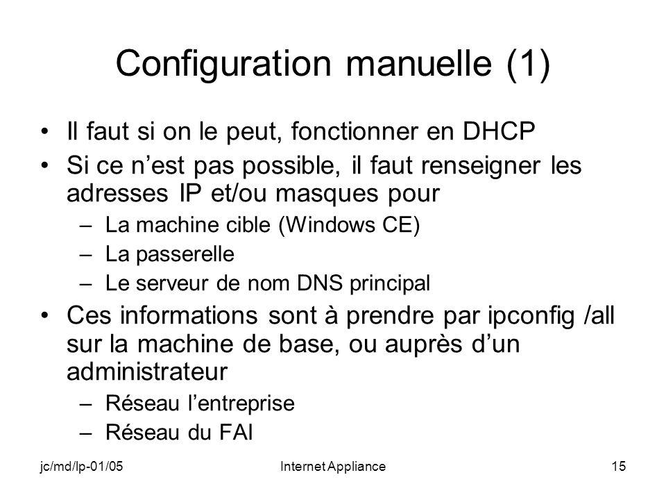 jc/md/lp-01/05Internet Appliance15 Configuration manuelle (1) Il faut si on le peut, fonctionner en DHCP Si ce nest pas possible, il faut renseigner les adresses IP et/ou masques pour –La machine cible (Windows CE) –La passerelle –Le serveur de nom DNS principal Ces informations sont à prendre par ipconfig /all sur la machine de base, ou auprès dun administrateur –Réseau lentreprise –Réseau du FAI
