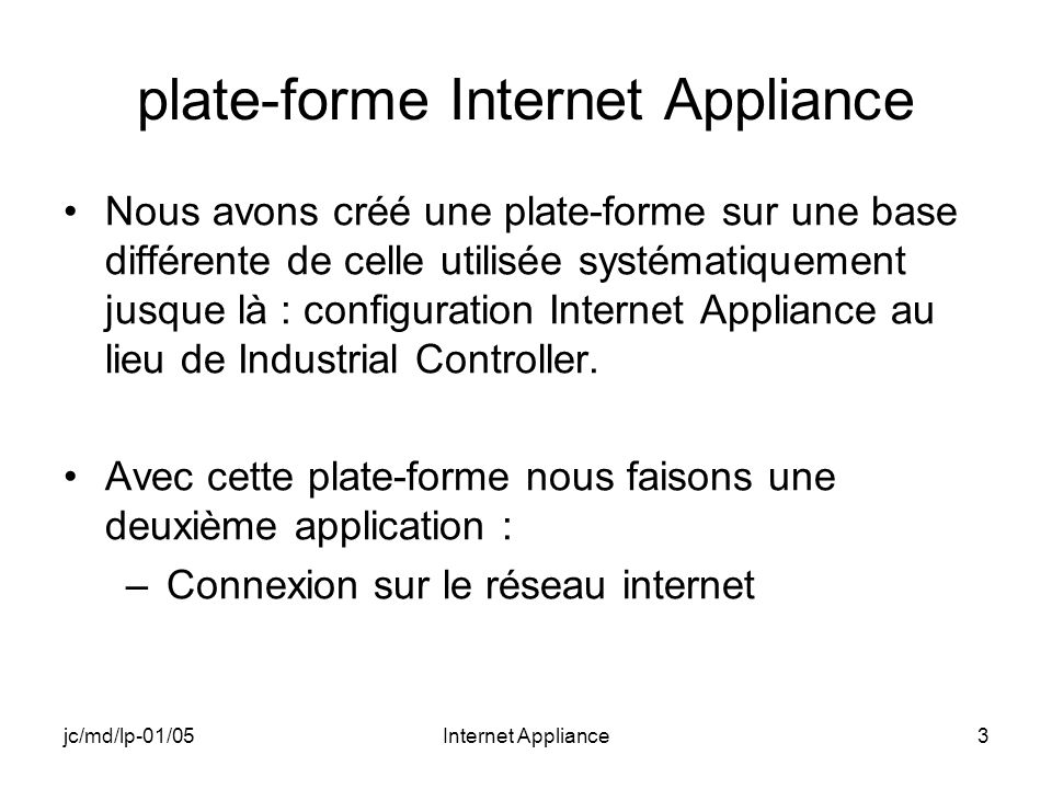 jc/md/lp-01/05Internet Appliance3 plate-forme Internet Appliance Nous avons créé une plate-forme sur une base différente de celle utilisée systématiquement jusque là : configuration Internet Appliance au lieu de Industrial Controller.