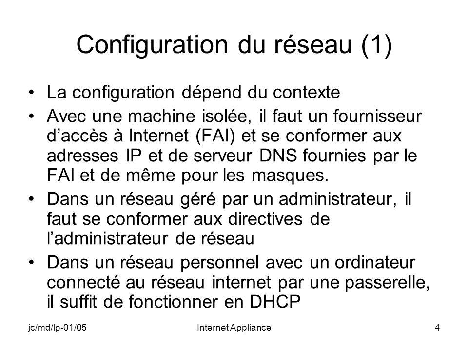 jc/md/lp-01/05Internet Appliance4 Configuration du réseau (1) La configuration dépend du contexte Avec une machine isolée, il faut un fournisseur daccès à Internet (FAI) et se conformer aux adresses IP et de serveur DNS fournies par le FAI et de même pour les masques.