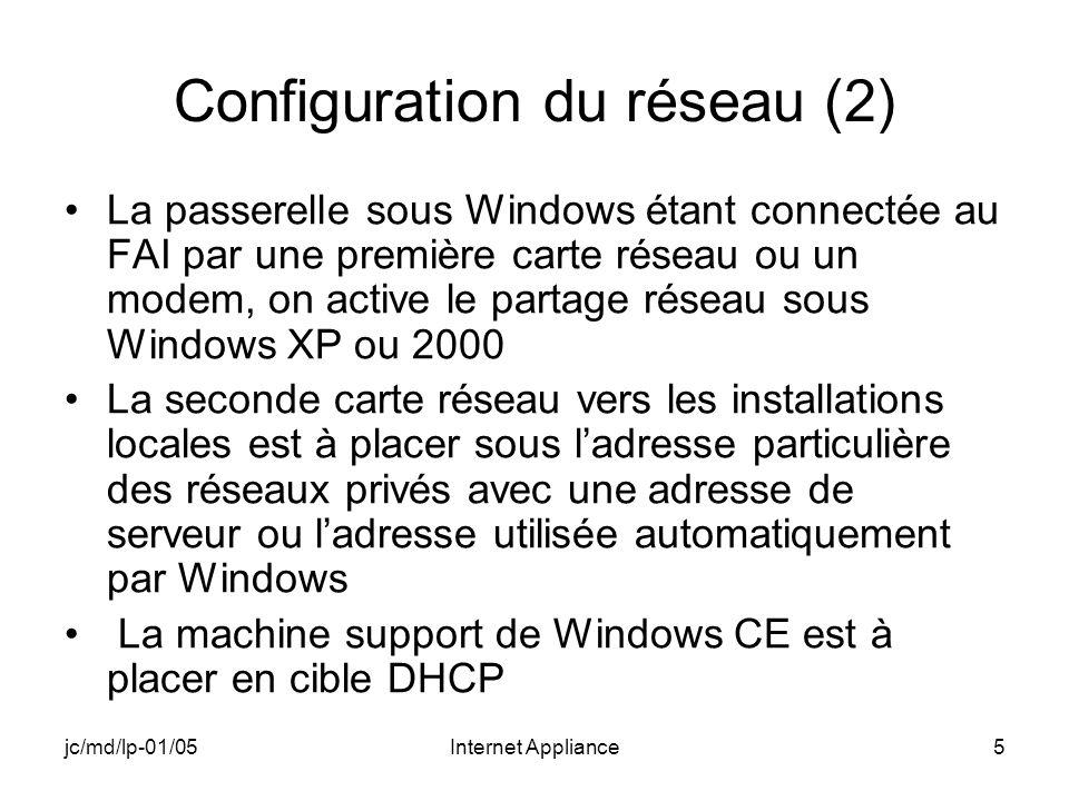 jc/md/lp-01/05Internet Appliance5 Configuration du réseau (2) La passerelle sous Windows étant connectée au FAI par une première carte réseau ou un modem, on active le partage réseau sous Windows XP ou 2000 La seconde carte réseau vers les installations locales est à placer sous ladresse particulière des réseaux privés avec une adresse de serveur ou ladresse utilisée automatiquement par Windows La machine support de Windows CE est à placer en cible DHCP