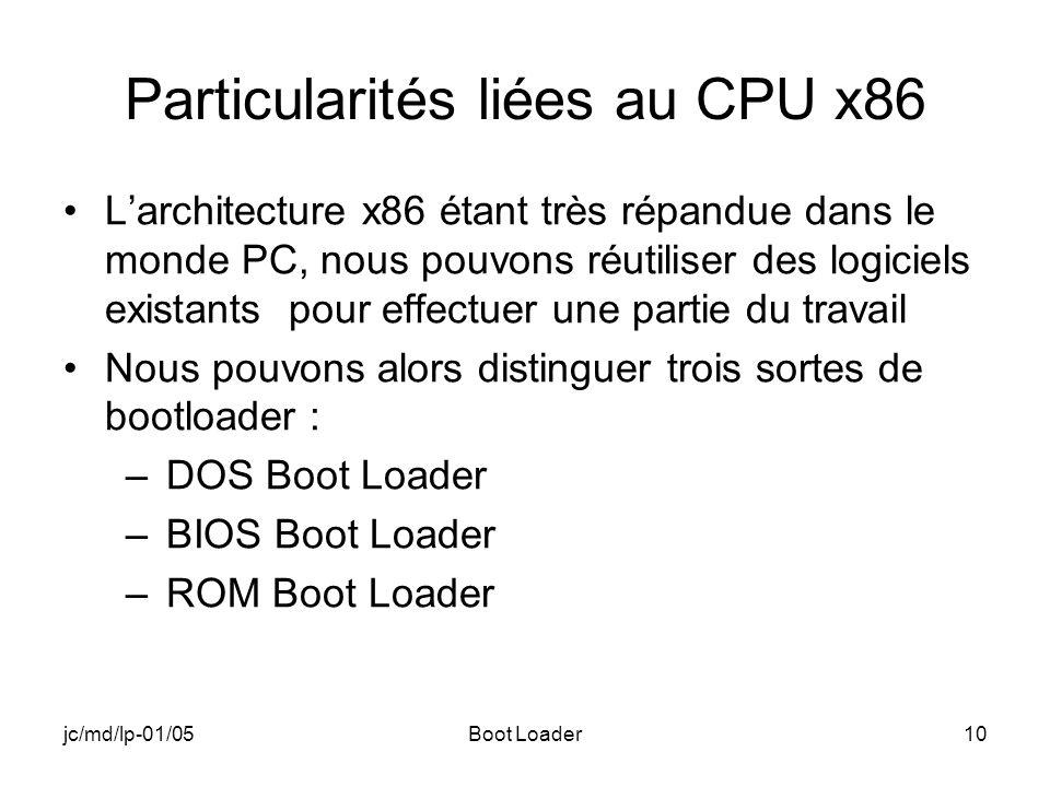 jc/md/lp-01/05Boot Loader10 Particularités liées au CPU x86 Larchitecture x86 étant très répandue dans le monde PC, nous pouvons réutiliser des logiciels existants pour effectuer une partie du travail Nous pouvons alors distinguer trois sortes de bootloader : –DOS Boot Loader –BIOS Boot Loader –ROM Boot Loader