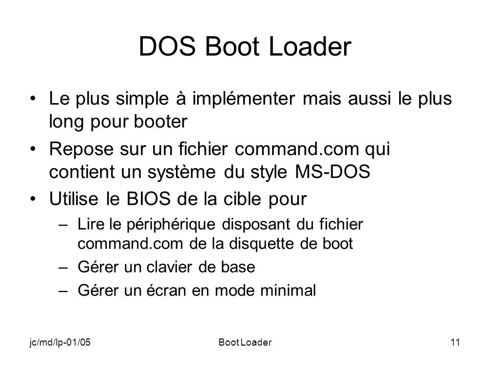 jc/md/lp-01/05Boot Loader11 DOS Boot Loader Le plus simple à implémenter mais aussi le plus long pour booter Repose sur un fichier command.com qui con